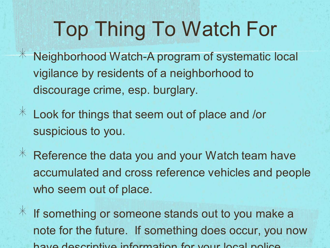 Top Thing To Watch For Neighborhood Watch-A program of systematic local vigilance by residents of a neighborhood to discourage crime, esp.