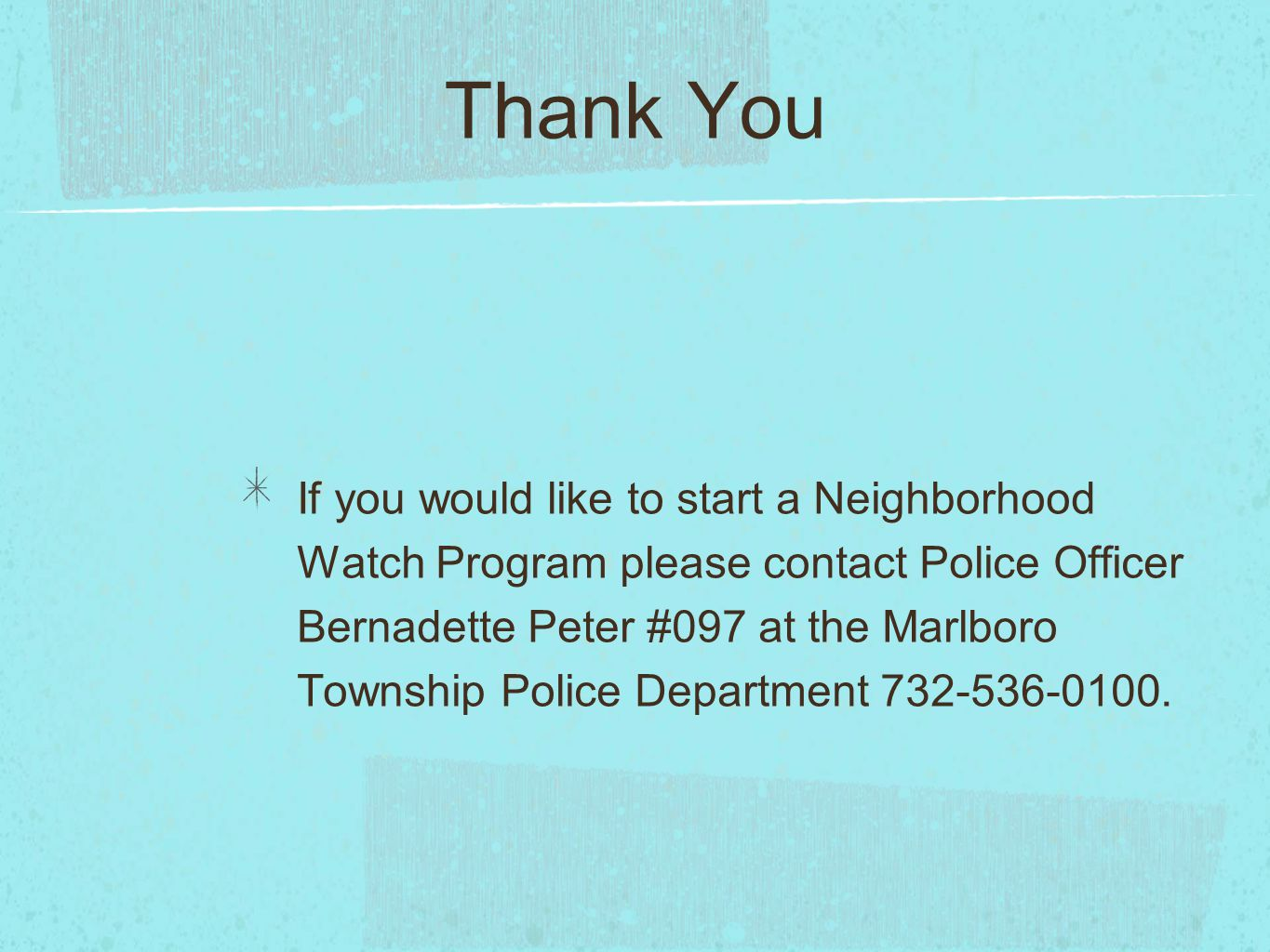 Thank You If you would like to start a Neighborhood Watch Program please contact Police Officer Bernadette Peter #097 at the Marlboro Township Police