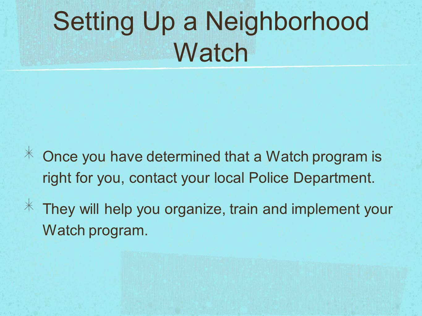 Setting Up a Neighborhood Watch Once you have determined that a Watch program is right for you, contact your local Police Department.