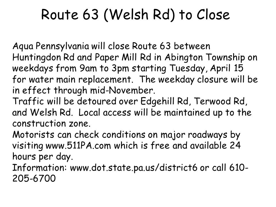 Route 63 (Welsh Rd) to Close Aqua Pennsylvania will close Route 63 between Huntingdon Rd and Paper Mill Rd in Abington Township on weekdays from 9am to 3pm starting Tuesday, April 15 for water main replacement.
