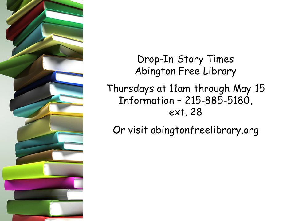 Drop-In Story Times Abington Free Library Thursdays at 11am through May 15 Information – 215-885-5180, ext.