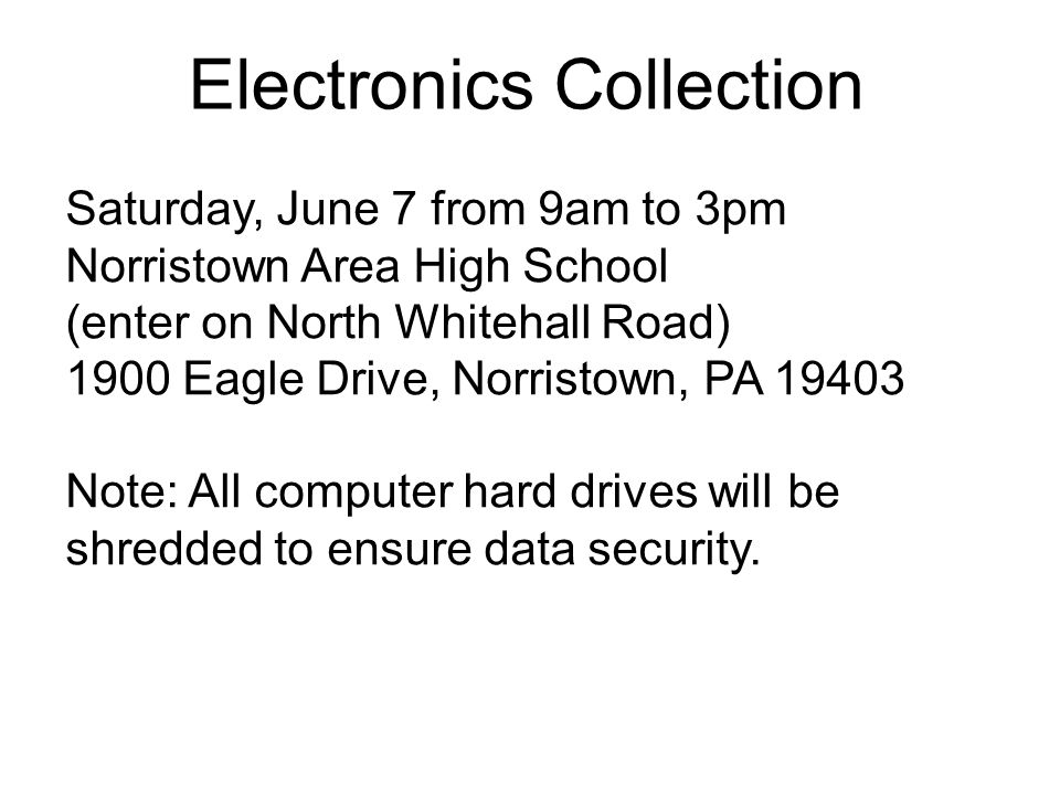 Electronics Collection Saturday, June 7 from 9am to 3pm Norristown Area High School (enter on North Whitehall Road) 1900 Eagle Drive, Norristown, PA 19403 Note: All computer hard drives will be shredded to ensure data security.