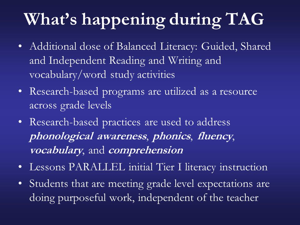 What's happening during TAG Additional dose of Balanced Literacy: Guided, Shared and Independent Reading and Writing and vocabulary/word study activities Research-based programs are utilized as a resource across grade levels Research-based practices are used to address phonological awareness, phonics, fluency, vocabulary, and comprehension Lessons PARALLEL initial Tier I literacy instruction Students that are meeting grade level expectations are doing purposeful work, independent of the teacher