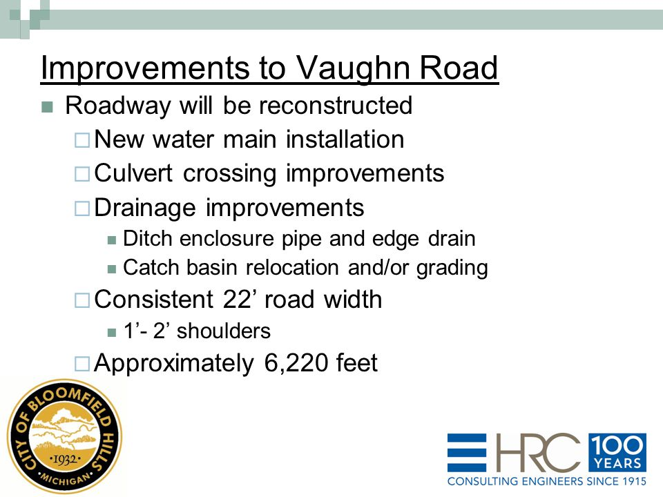 Improvements to Vaughn Road Roadway will be reconstructed  New water main installation  Culvert crossing improvements  Drainage improvements Ditch enclosure pipe and edge drain Catch basin relocation and/or grading  Consistent 22' road width 1'- 2' shoulders  Approximately 6,220 feet