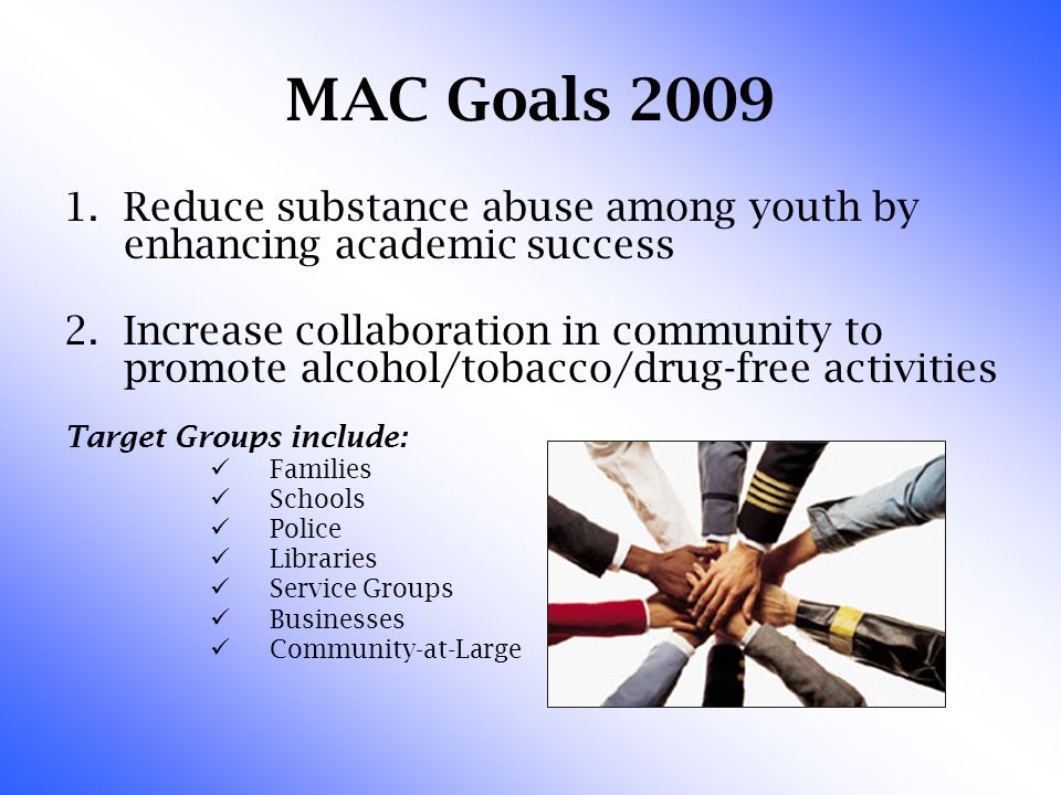 MAC Goals 2009 1.Reduce substance abuse among youth by enhancing academic success 2.Increase collaboration in community to promote alcohol/tobacco/dru