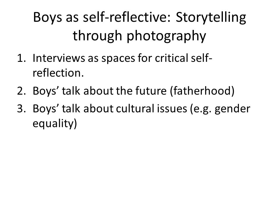 Boys as self-reflective: Storytelling through photography 1.Interviews as spaces for critical self- reflection.