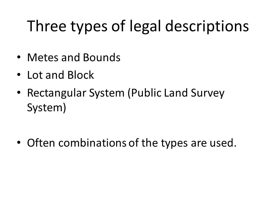 Three types of legal descriptions Metes and Bounds Lot and Block Rectangular System (Public Land Survey System) Often combinations of the types are us