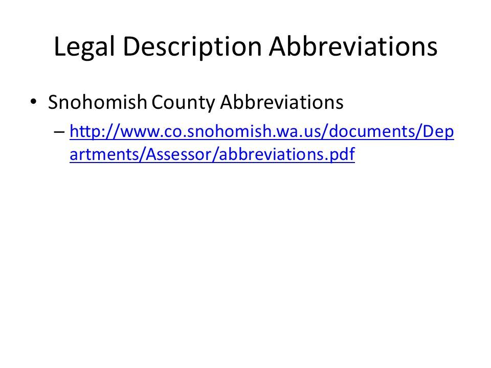 Legal Description Abbreviations Snohomish County Abbreviations – http://www.co.snohomish.wa.us/documents/Dep artments/Assessor/abbreviations.pdf http://www.co.snohomish.wa.us/documents/Dep artments/Assessor/abbreviations.pdf