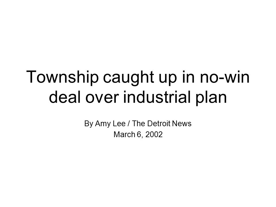 Township caught up in no-win deal over industrial plan By Amy Lee / The Detroit News March 6, 2002