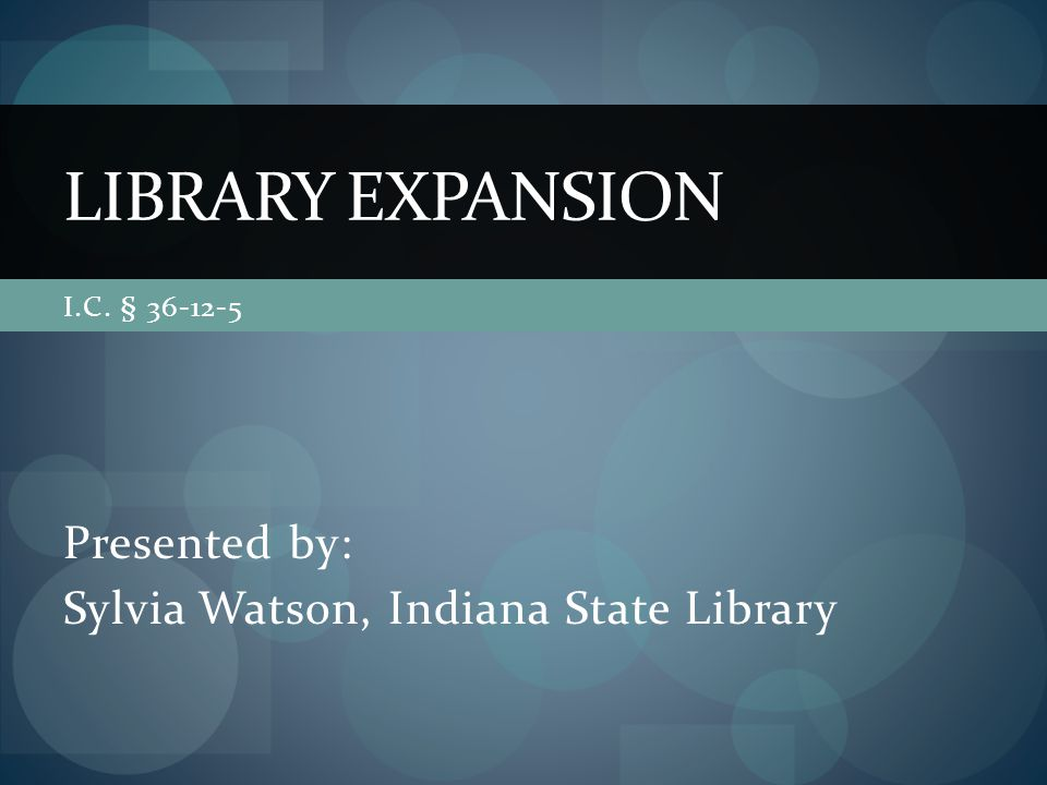 I.C. § 36-12-5 Presented by: Sylvia Watson, Indiana State Library LIBRARY EXPANSION