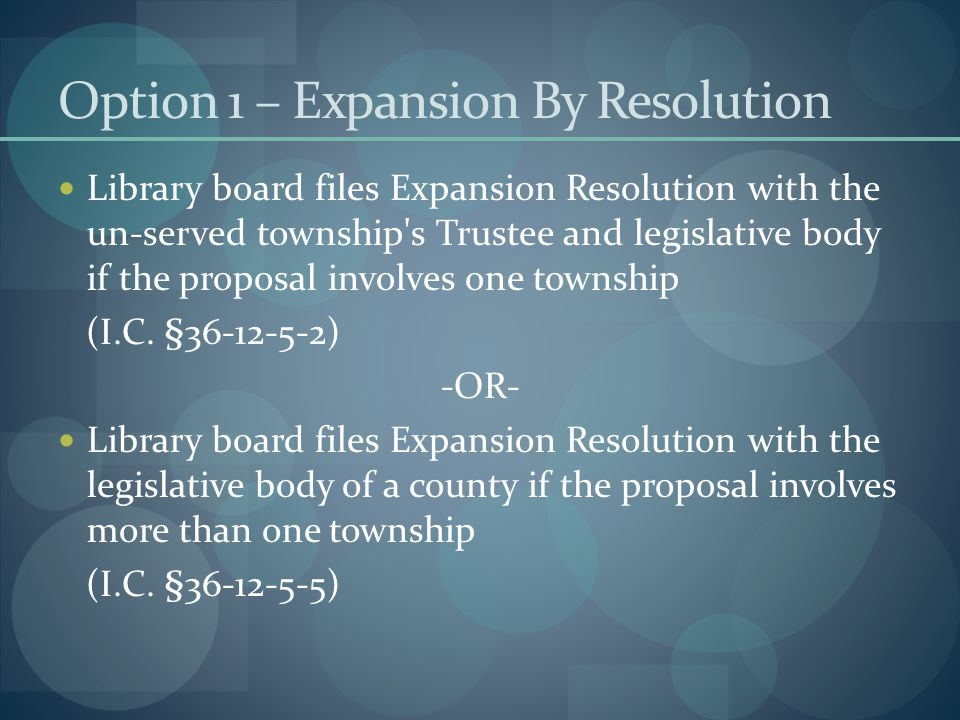 Option 1 – Expansion By Resolution Library board files Expansion Resolution with the un-served township s Trustee and legislative body if the proposal involves one township (I.C.