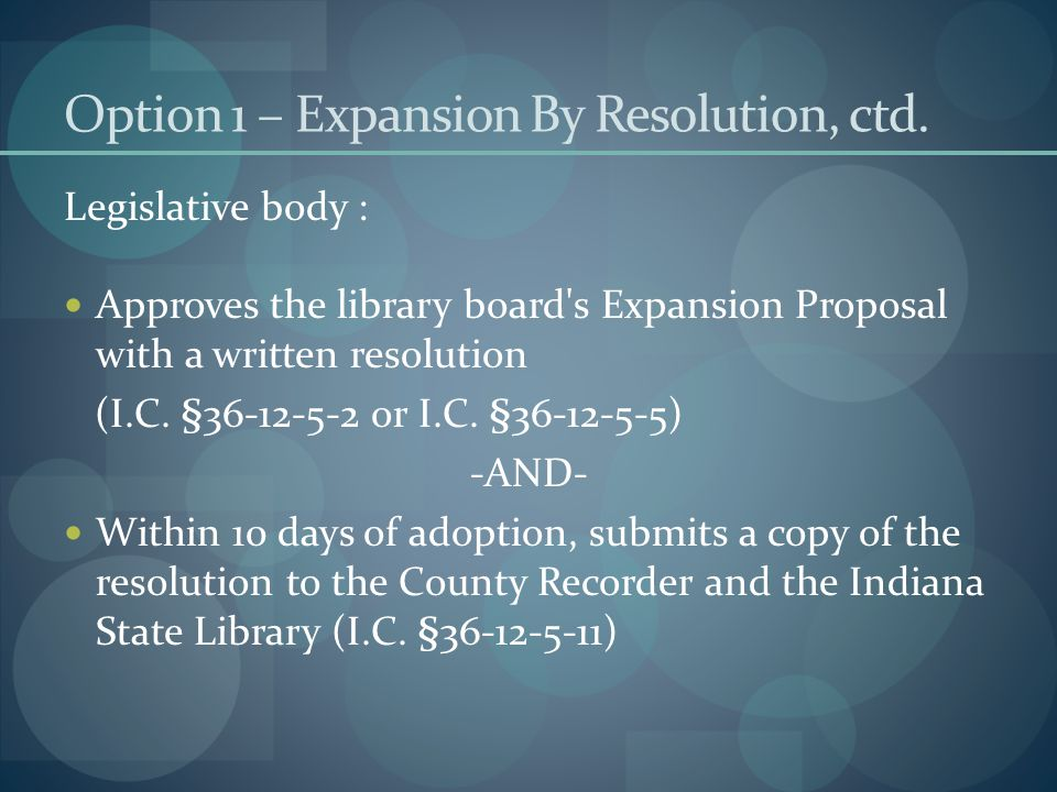 Option 1 – Expansion By Resolution, ctd. Legislative body : Approves the library board's Expansion Proposal with a written resolution (I.C. §36-12-5-2