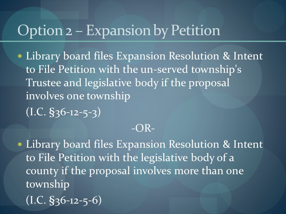 Option 2 – Expansion by Petition Library board files Expansion Resolution & Intent to File Petition with the un-served township s Trustee and legislative body if the proposal involves one township (I.C.