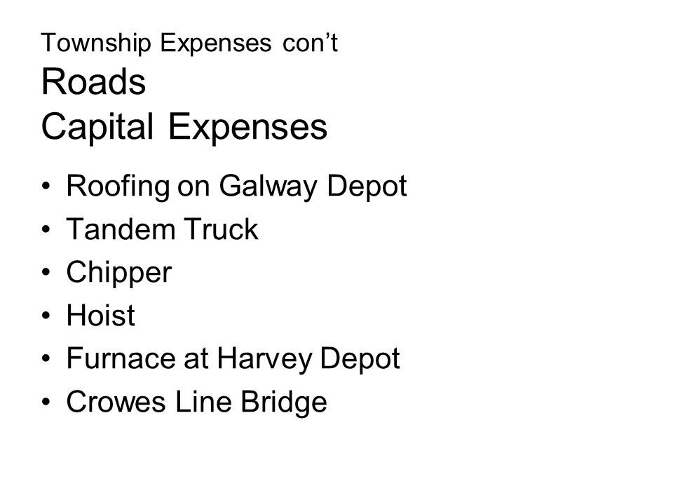 Township Expenses con't Roads Capital Expenses Roofing on Galway Depot Tandem Truck Chipper Hoist Furnace at Harvey Depot Crowes Line Bridge