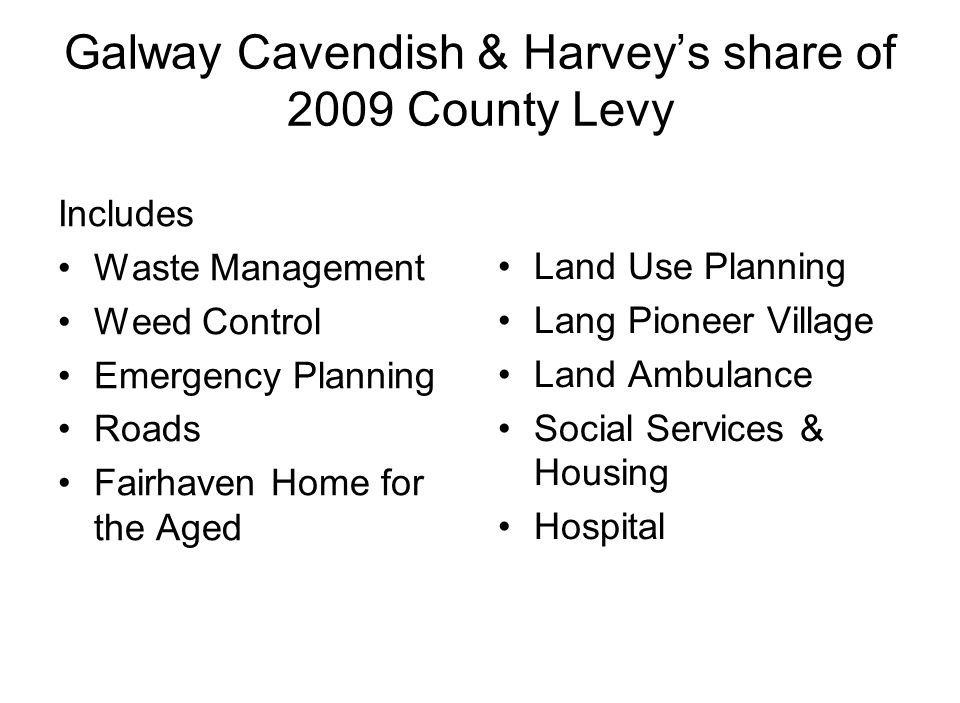 Galway Cavendish & Harvey's share of 2009 County Levy Includes Waste Management Weed Control Emergency Planning Roads Fairhaven Home for the Aged Land Use Planning Lang Pioneer Village Land Ambulance Social Services & Housing Hospital