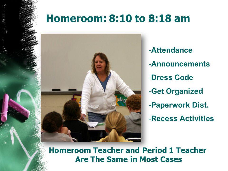Homeroom: 8:10 to 8:18 am -Attendance -Announcements -Dress Code -Get Organized -Paperwork Dist. -Recess Activities Homeroom Teacher and Period 1 Teac