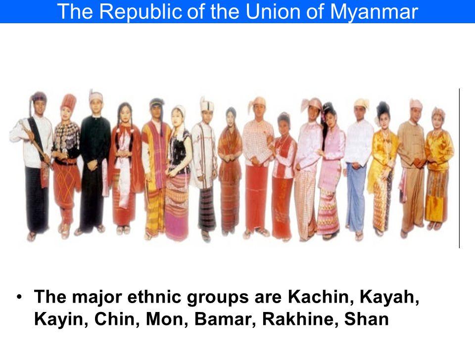 The Republic of the Union of Myanmar The major ethnic groups are Kachin, Kayah, Kayin, Chin, Mon, Bamar, Rakhine, Shan