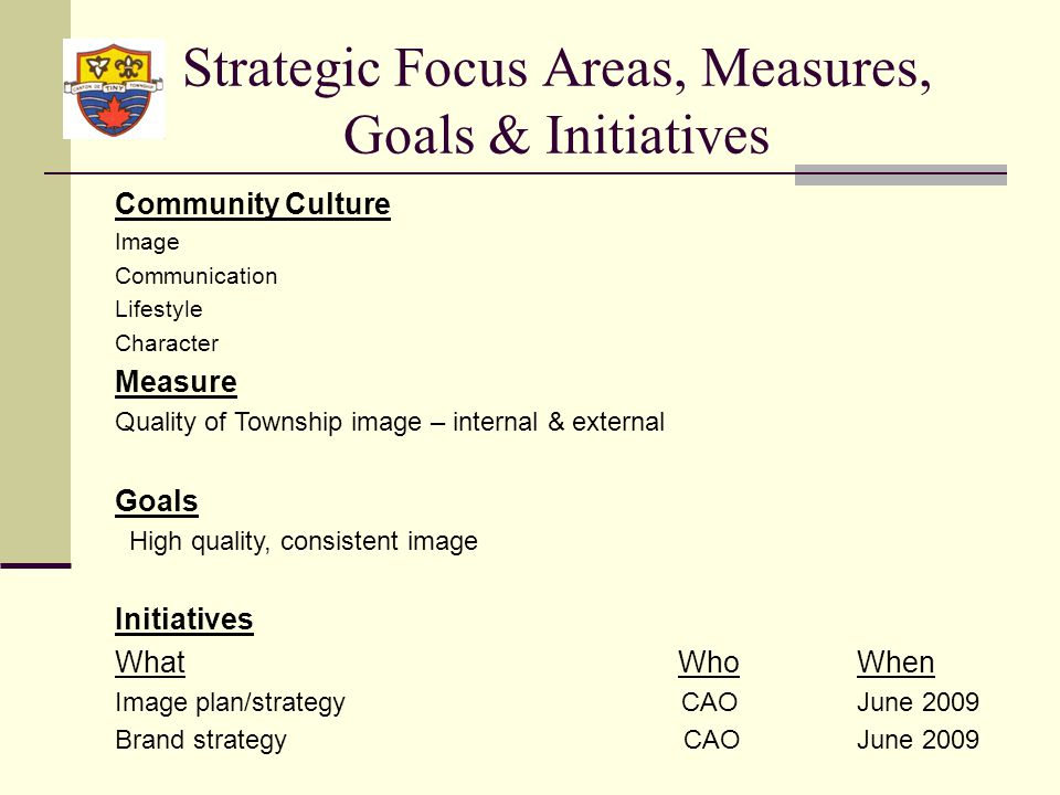 Strategic Focus Areas, Measures, Goals & Initiatives Community Culture Image Communication Lifestyle Character Measure Quality of Township image – internal & external Goals High quality, consistent image Initiatives What WhoWhen Image plan/strategy CAOJune 2009 Brand strategy CAOJune 2009