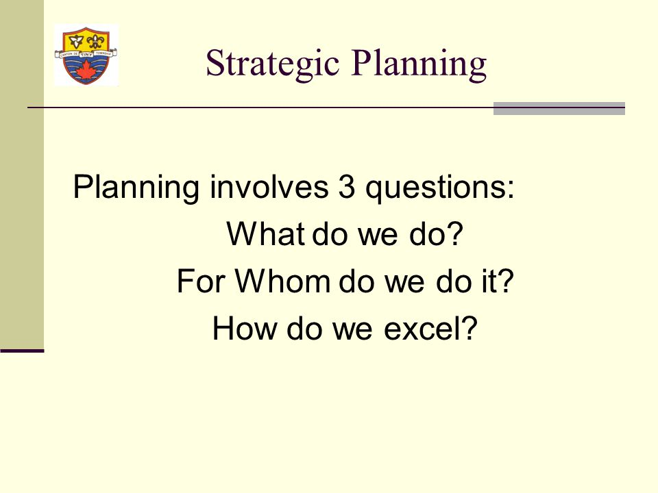 Strategic Planning Planning involves 3 questions: What do we do.