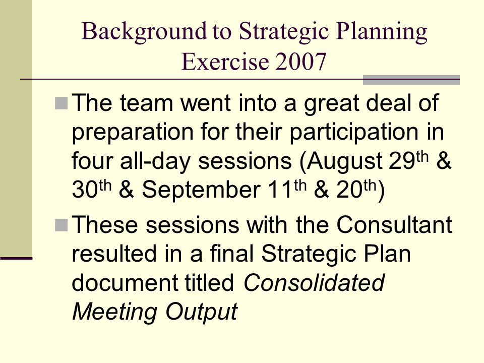 Background to Strategic Planning Exercise 2007 The team went into a great deal of preparation for their participation in four all-day sessions (August 29 th & 30 th & September 11 th & 20 th ) These sessions with the Consultant resulted in a final Strategic Plan document titled Consolidated Meeting Output