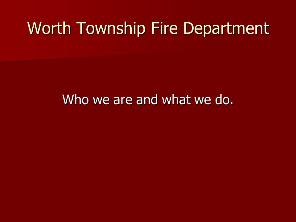 Worth Township Fire Department Who we are and what we do.