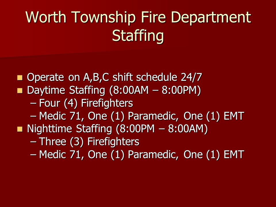 Worth Township Fire Department Staffing Operate on A,B,C shift schedule 24/7 Operate on A,B,C shift schedule 24/7 Daytime Staffing (8:00AM – 8:00PM) Daytime Staffing (8:00AM – 8:00PM) –Four (4) Firefighters –Medic 71, One (1) Paramedic, One (1) EMT Nighttime Staffing (8:00PM – 8:00AM) Nighttime Staffing (8:00PM – 8:00AM) –Three (3) Firefighters –Medic 71, One (1) Paramedic, One (1) EMT