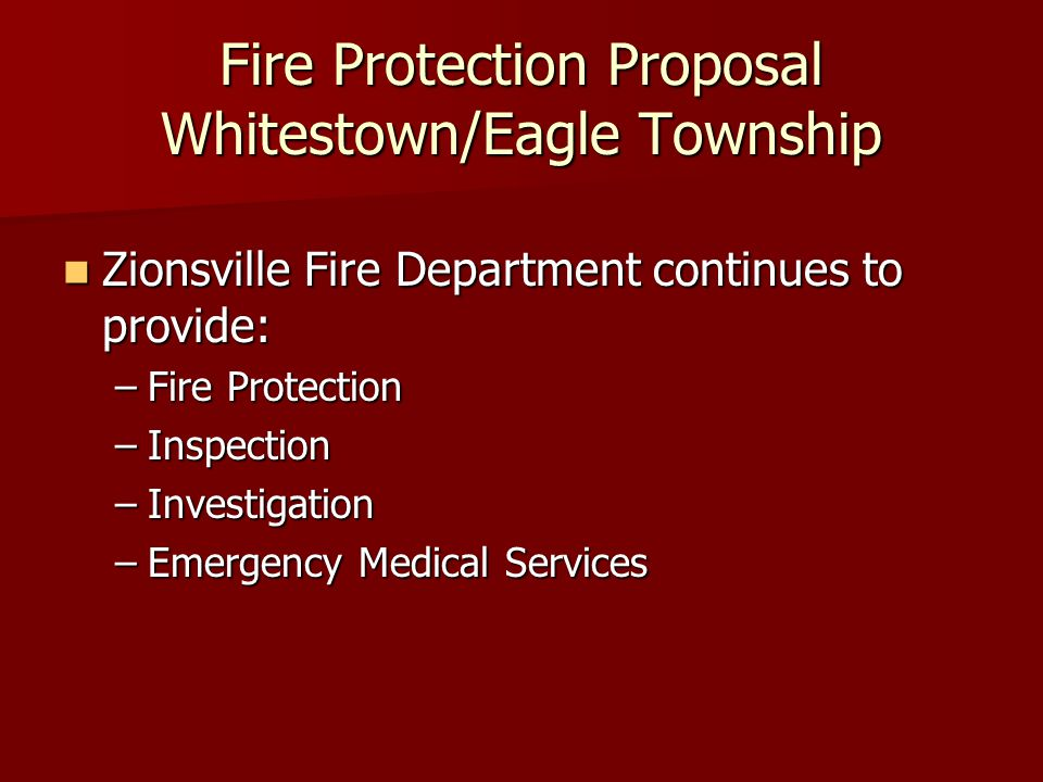 Fire Protection Proposal Whitestown/Eagle Township Zionsville Fire Department continues to provide: Zionsville Fire Department continues to provide: –Fire Protection –Inspection –Investigation –Emergency Medical Services