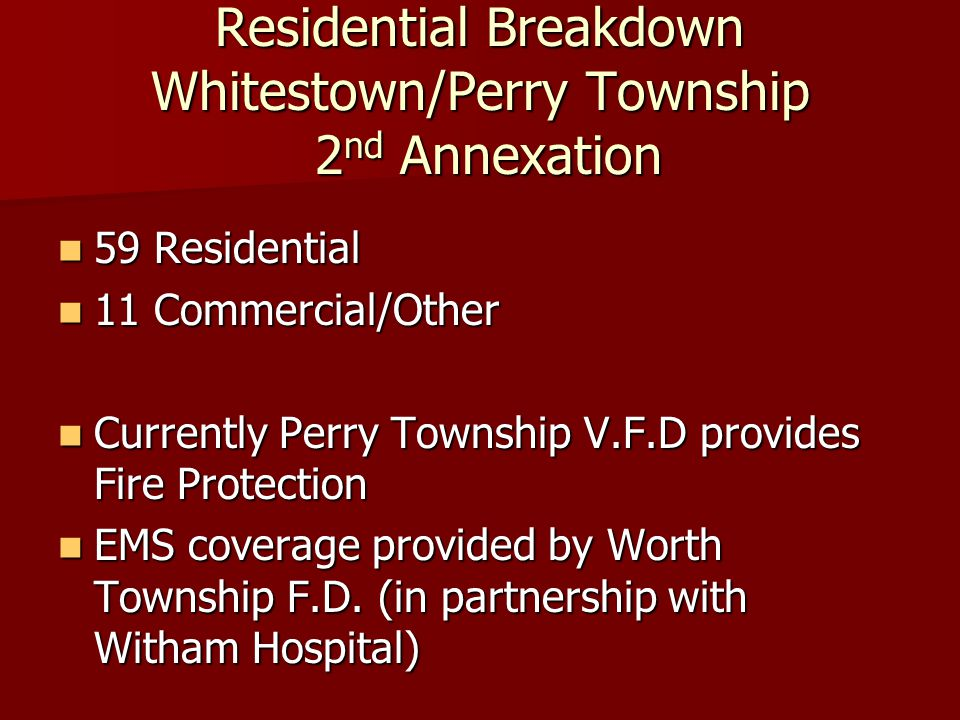 Residential Breakdown Whitestown/Perry Township 2 nd Annexation 59 Residential 59 Residential 11 Commercial/Other 11 Commercial/Other Currently Perry Township V.F.D provides Fire Protection Currently Perry Township V.F.D provides Fire Protection EMS coverage provided by Worth Township F.D.