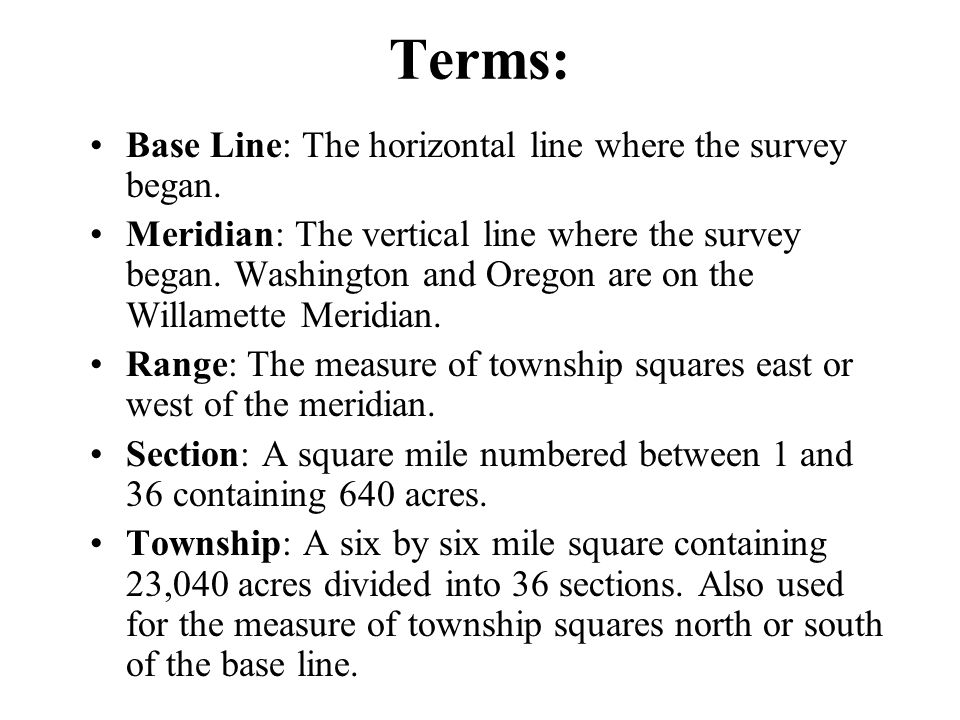 Terms: Base Line: The horizontal line where the survey began. Meridian: The vertical line where the survey began. Washington and Oregon are on the Wil