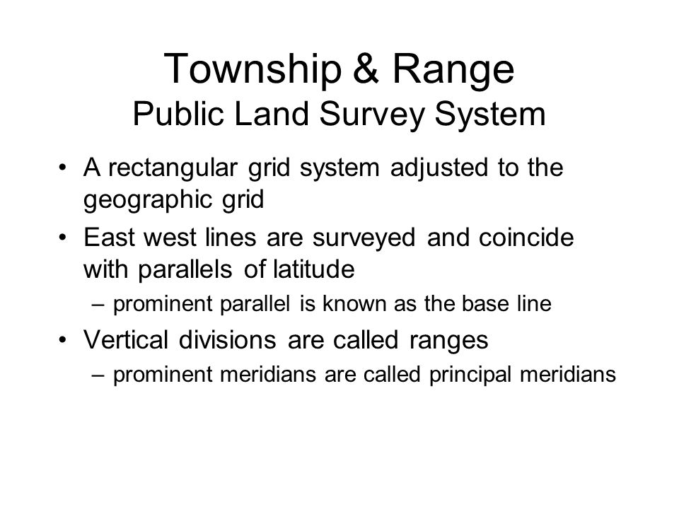 Township & Range Public Land Survey System A rectangular grid system adjusted to the geographic grid East west lines are surveyed and coincide with pa