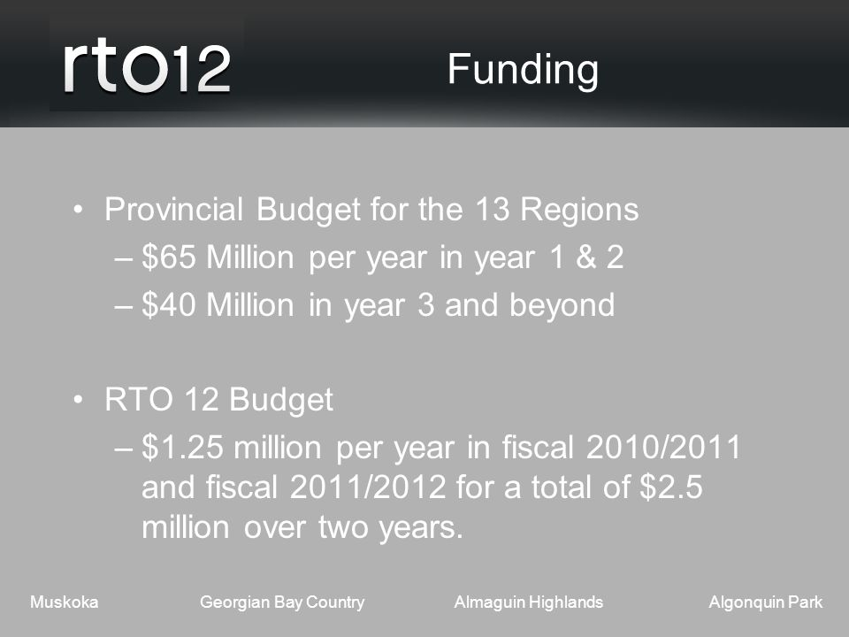 MuskokaGeorgian Bay CountryAlmaguin HighlandsAlgonquin Park Funding Provincial Budget for the 13 Regions –$65 Million per year in year 1 & 2 –$40 Million in year 3 and beyond RTO 12 Budget –$1.25 million per year in fiscal 2010/2011 and fiscal 2011/2012 for a total of $2.5 million over two years.