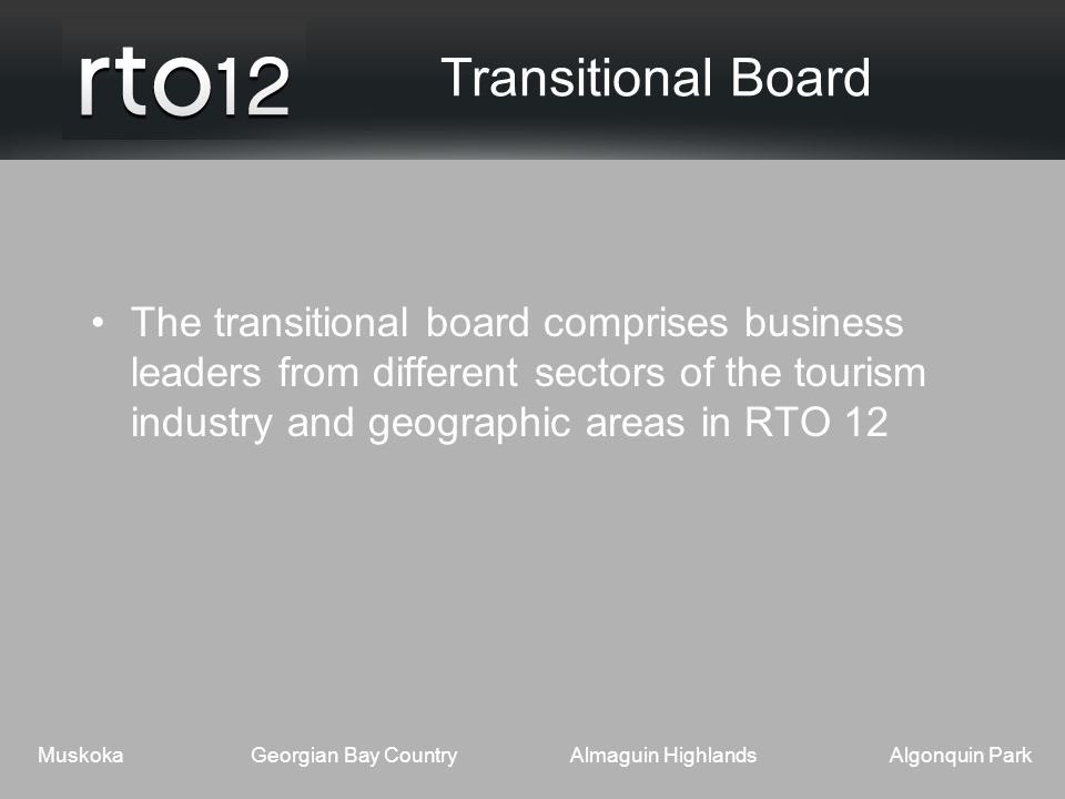 MuskokaGeorgian Bay CountryAlmaguin HighlandsAlgonquin Park Transitional Board The transitional board comprises business leaders from different sectors of the tourism industry and geographic areas in RTO 12