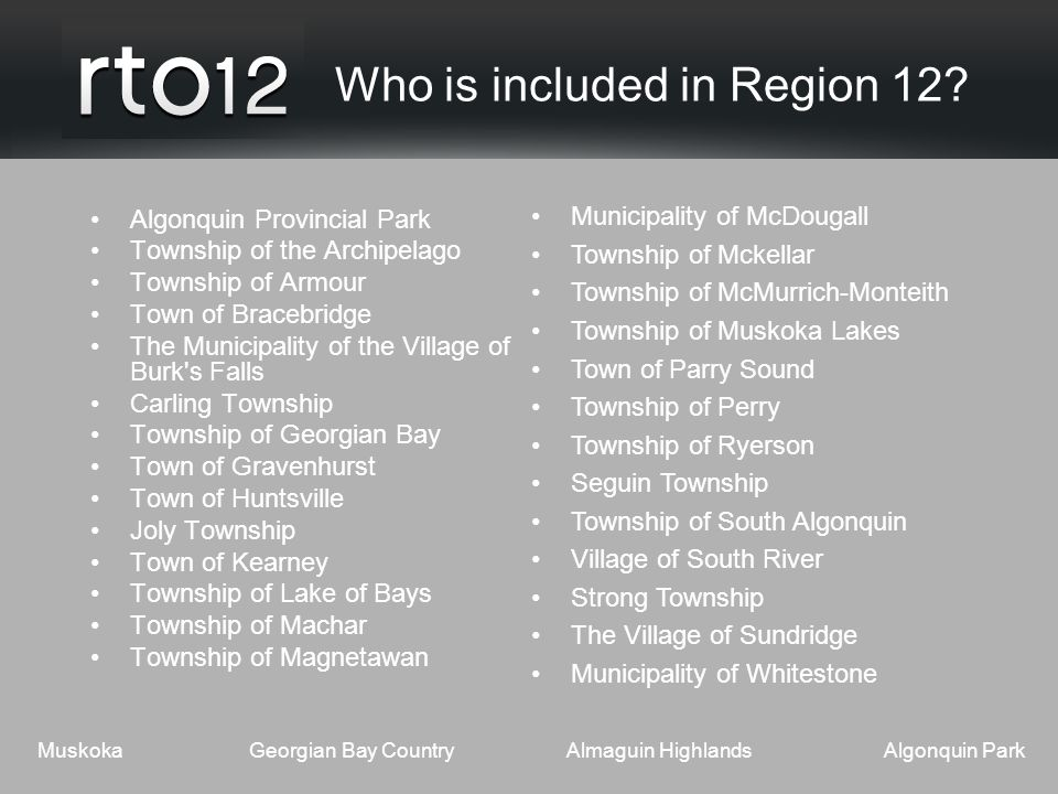 MuskokaGeorgian Bay CountryAlmaguin HighlandsAlgonquin Park Who is included in Region 12.