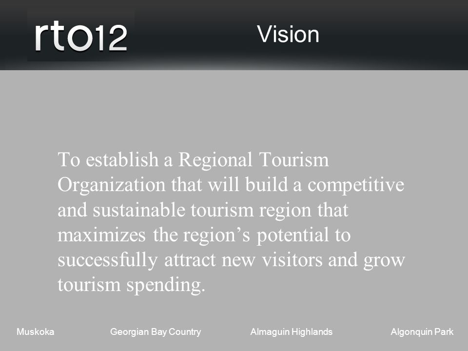 MuskokaGeorgian Bay CountryAlmaguin HighlandsAlgonquin Park Vision To establish a Regional Tourism Organization that will build a competitive and sustainable tourism region that maximizes the region's potential to successfully attract new visitors and grow tourism spending.