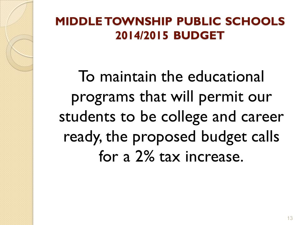 MIDDLE TOWNSHIP PUBLIC SCHOOLS 2014/2015 BUDGET To maintain the educational programs that will permit our students to be college and career ready, the proposed budget calls for a 2% tax increase.