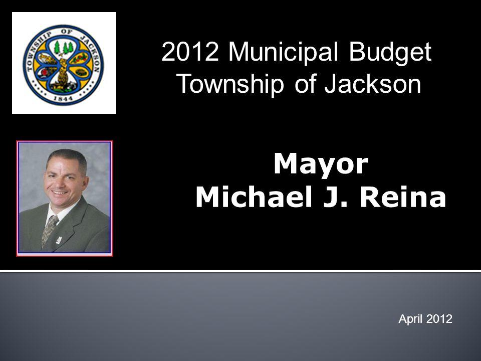 Mayor Michael J. Reina April 2012 2012 Municipal Budget Township of Jackson