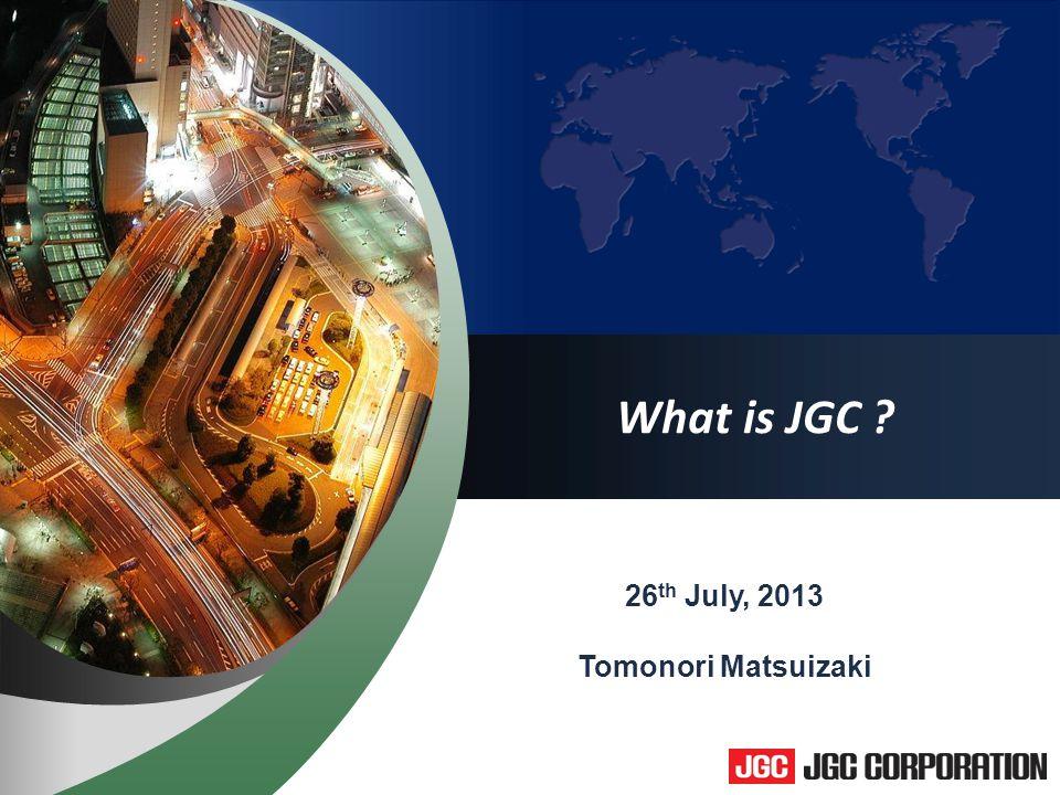 1 What is JGC 26 th July, 2013 Tomonori Matsuizaki