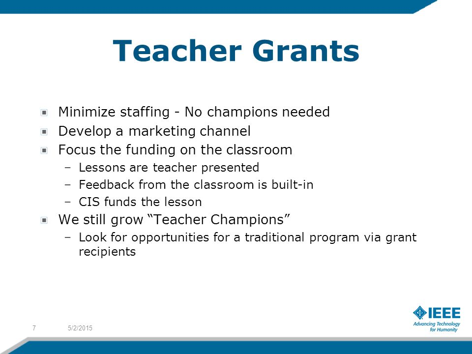 Teacher Grants Minimize staffing - No champions needed Develop a marketing channel Focus the funding on the classroom –Lessons are teacher presented –Feedback from the classroom is built-in –CIS funds the lesson We still grow Teacher Champions –Look for opportunities for a traditional program via grant recipients 5/2/20157