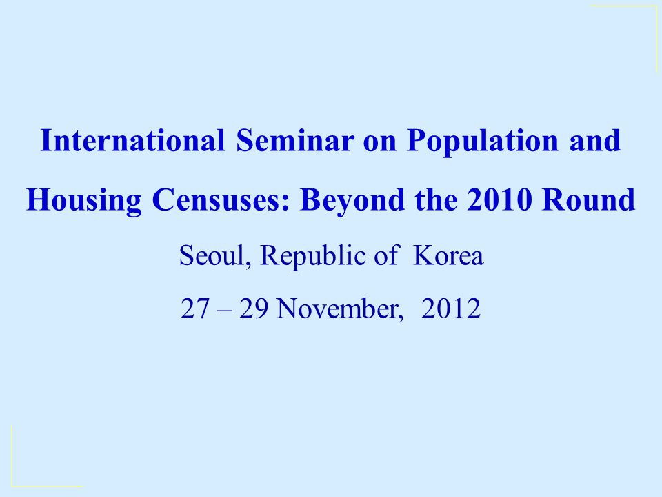 International Seminar on Population and Housing Censuses: Beyond the 2010 Round Seoul, Republic of Korea 27 – 29 November, 2012
