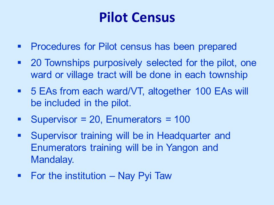 Pilot Census  Procedures for Pilot census has been prepared  20 Townships purposively selected for the pilot, one ward or village tract will be done in each township  5 EAs from each ward/VT, altogether 100 EAs will be included in the pilot.