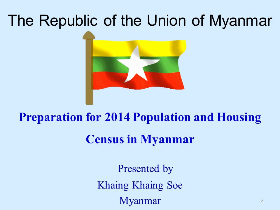 The Republic of the Union of Myanmar 2 Preparation for 2014 Population and Housing Census in Myanmar Presented by Khaing Khaing Soe Myanmar