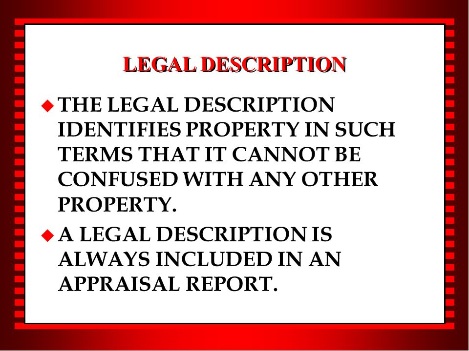 LEGAL DESCRIPTION u THE LEGAL DESCRIPTION IDENTIFIES PROPERTY IN SUCH TERMS THAT IT CANNOT BE CONFUSED WITH ANY OTHER PROPERTY.