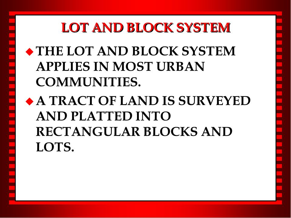 LOT AND BLOCK SYSTEM u THE LOT AND BLOCK SYSTEM APPLIES IN MOST URBAN COMMUNITIES.