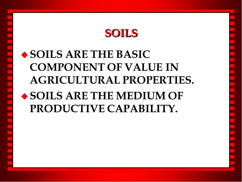 SOILS u SOILS ARE THE BASIC COMPONENT OF VALUE IN AGRICULTURAL PROPERTIES.