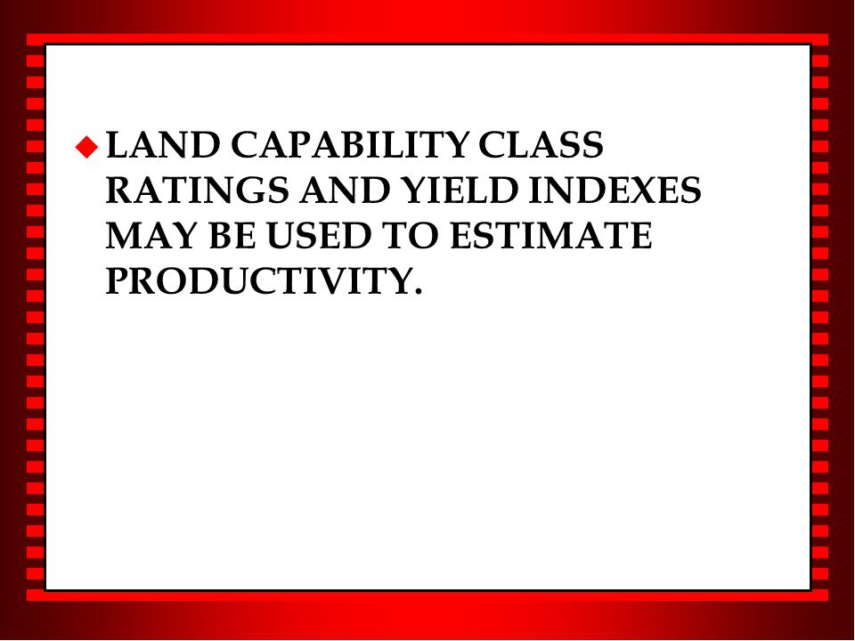 u LAND CAPABILITY CLASS RATINGS AND YIELD INDEXES MAY BE USED TO ESTIMATE PRODUCTIVITY.