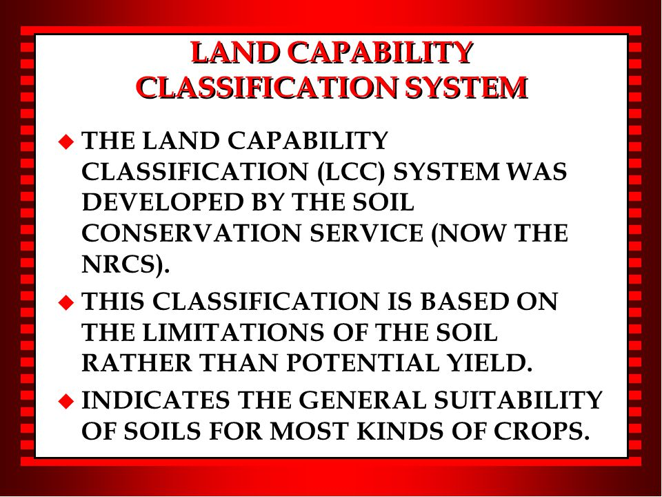 LAND CAPABILITY CLASSIFICATION SYSTEM u THE LAND CAPABILITY CLASSIFICATION (LCC) SYSTEM WAS DEVELOPED BY THE SOIL CONSERVATION SERVICE (NOW THE NRCS).