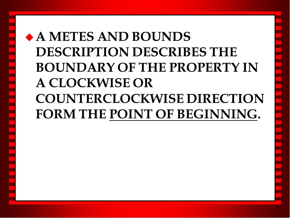 u A METES AND BOUNDS DESCRIPTION DESCRIBES THE BOUNDARY OF THE PROPERTY IN A CLOCKWISE OR COUNTERCLOCKWISE DIRECTION FORM THE POINT OF BEGINNING.