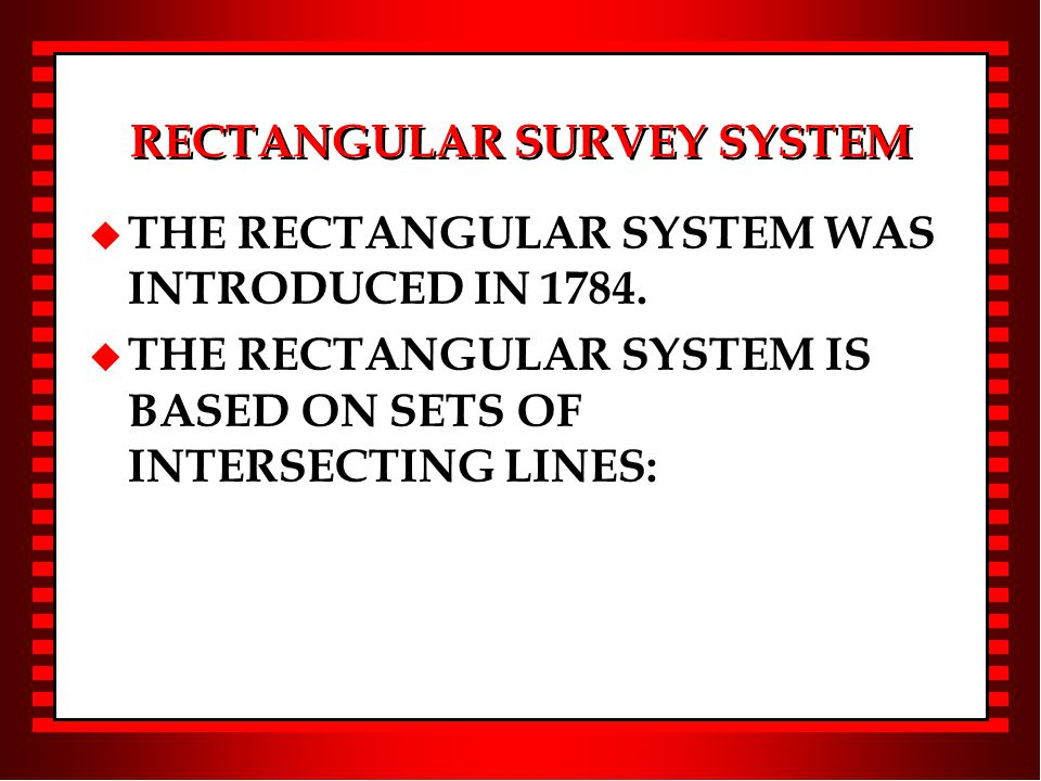 RECTANGULAR SURVEY SYSTEM u THE RECTANGULAR SYSTEM WAS INTRODUCED IN 1784.