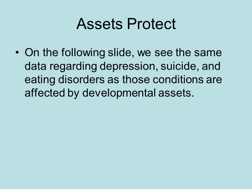 Assets Protect On the following slide, we see the same data regarding depression, suicide, and eating disorders as those conditions are affected by developmental assets.