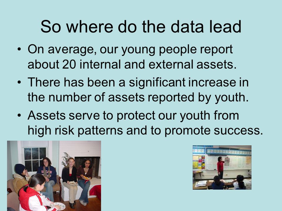 So where do the data lead On average, our young people report about 20 internal and external assets.